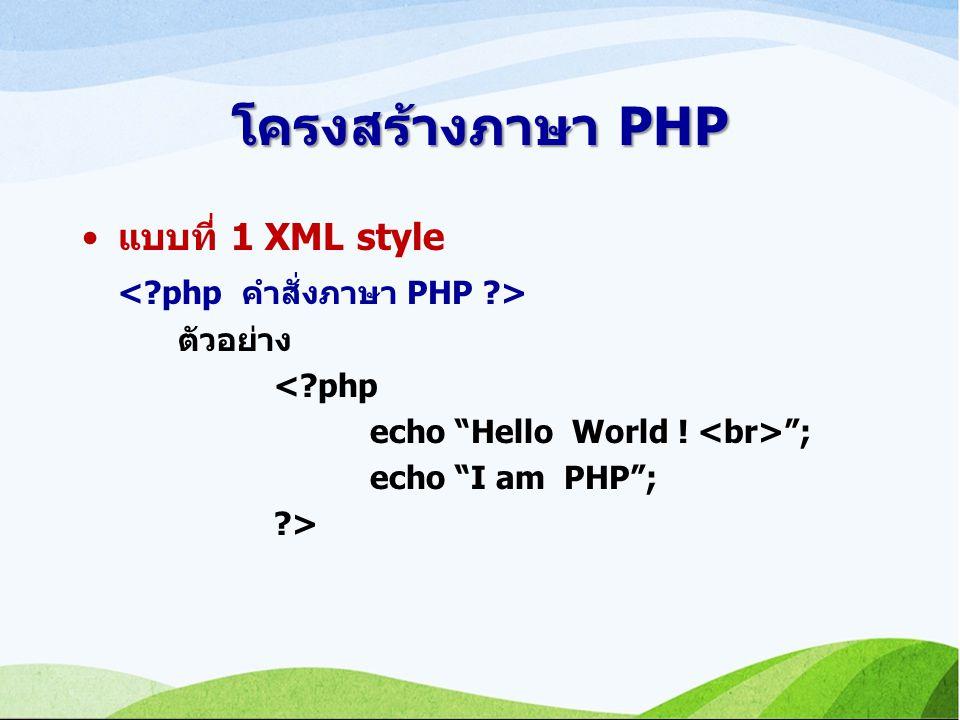 โครงสร้างภาษา PHP แบบที่ 1 XML style ตัวอย่าง <?php echo Hello World ! ; echo I am PHP ; ?>