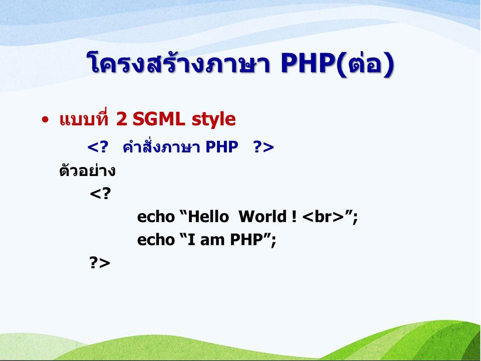 โครงสร้างภาษา PHP(ต่อ) แบบที่ 2 SGML style ตัวอย่าง <? echo Hello World ! ; echo I am PHP ; ?>