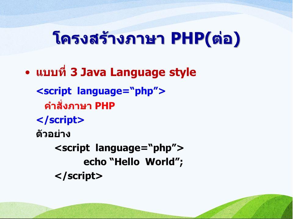 โครงสร้างภาษา PHP(ต่อ) แบบที่ 3 Java Language style คำสั่งภาษา PHP ตัวอย่าง echo Hello World ;