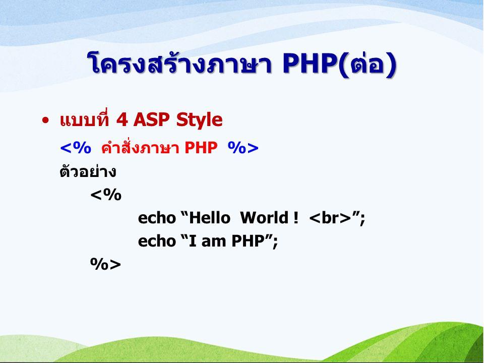 โครงสร้างภาษา PHP(ต่อ) แบบที่ 4 ASP Style ตัวอย่าง <% echo Hello World ! ; echo I am PHP ; %>