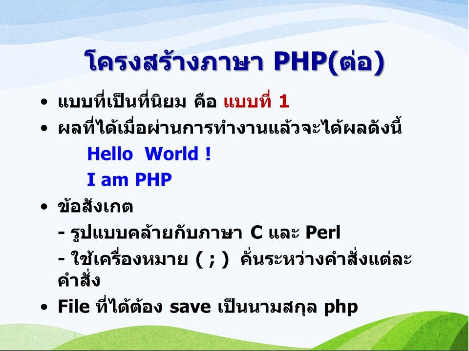 โครงสร้างภาษา PHP(ต่อ) แบบที่เป็นที่นิยม คือ แบบที่ 1 ผลที่ได้เมื่อผ่านการทำงานแล้วจะได้ผลดังนี้ Hello World .