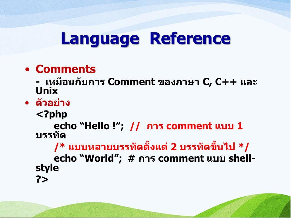 Language Reference Comments - เหมือนกับการ Comment ของภาษา C, C++ และ Unix ตัวอย่าง <?php echo Hello ! ; // การ comment แบบ 1 บรรทัด /* แบบหลายบรรทัดตั้งแต่ 2 บรรทัดขึ้นไป */ echo World ; # การ comment แบบ shell- style ?>