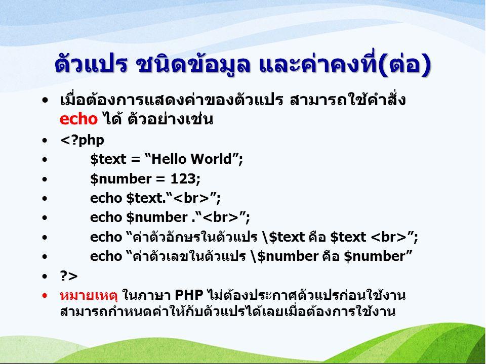 ตัวแปร ชนิดข้อมูล และค่าคงที่(ต่อ) เมื่อต้องการแสดงค่าของตัวแปร สามารถใช้คำสั่ง echo ได้ ตัวอย่างเช่น <?php $text = Hello World ; $number = 123; echo $text. ; echo $number. ; echo ค่าตัวอักษรในตัวแปร \$text คือ $text ; echo ค่าตัวเลขในตัวแปร \$number คือ $number ?> หมายเหตุ ในภาษา PHP ไม่ต้องประกาศตัวแปรก่อนใช้งาน สามารถกำหนดค่าให้กับตัวแปรได้เลยเมื่อต้องการใช้งาน