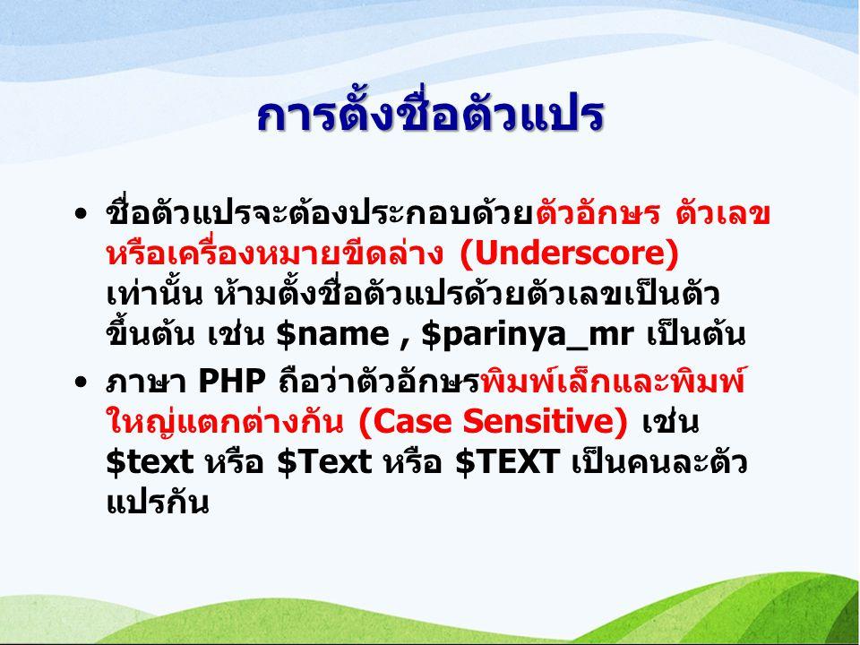 การตั้งชื่อตัวแปร ชื่อตัวแปรจะต้องประกอบด้วยตัวอักษร ตัวเลข หรือเครื่องหมายขีดล่าง (Underscore) เท่านั้น ห้ามตั้งชื่อตัวแปรด้วยตัวเลขเป็นตัว ขึ้นต้น เช่น $name, $parinya_mr เป็นต้น ภาษา PHP ถือว่าตัวอักษรพิมพ์เล็กและพิมพ์ ใหญ่แตกต่างกัน (Case Sensitive) เช่น $text หรือ $Text หรือ $TEXT เป็นคนละตัว แปรกัน
