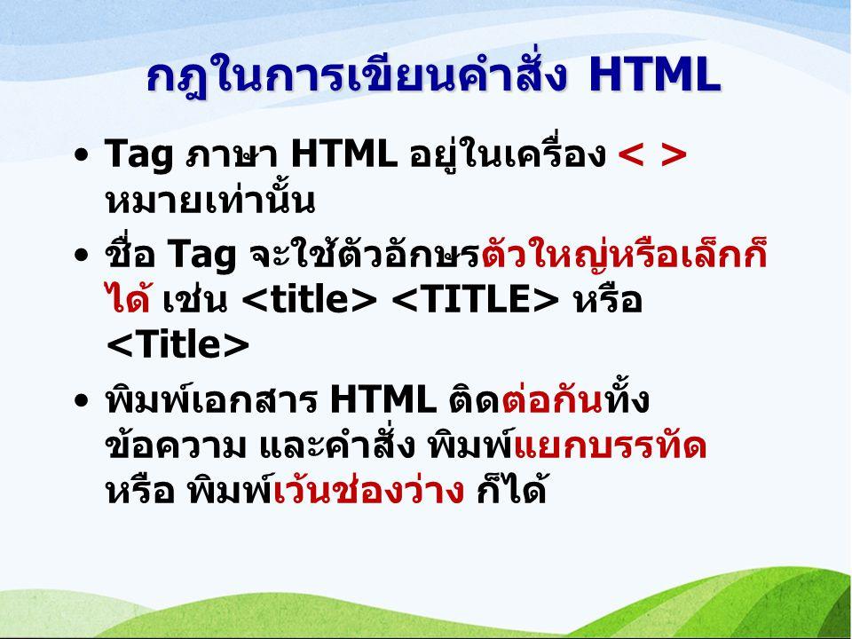 กฎในการเขียนคำสั่ง HTML Tag ภาษา HTML อยู่ในเครื่อง หมายเท่านั้น ชื่อ Tag จะใช้ตัวอักษรตัวใหญ่หรือเล็กก็ ได้ เช่น หรือ พิมพ์เอกสาร HTML ติดต่อกันทั้ง ข้อความ และคำสั่ง พิมพ์แยกบรรทัด หรือ พิมพ์เว้นช่องว่าง ก็ได้