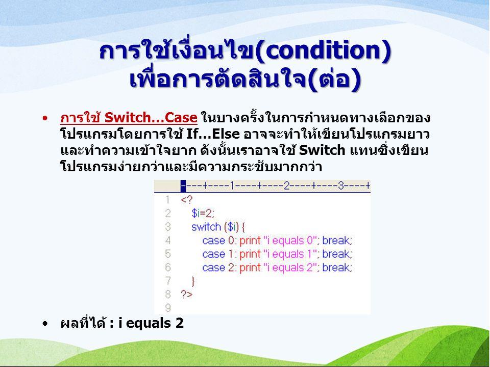 การใช้เงื่อนไข(condition) เพื่อการตัดสินใจ(ต่อ) การใช้ Switch…Case ในบางครั้งในการกำหนดทางเลือกของ โปรแกรมโดยการใช้ If…Else อาจจะทำให้เขียนโปรแกรมยาว และทำความเข้าใจยาก ดังนั้นเราอาจใช้ Switch แทนซึ่งเขียน โปรแกรมง่ายกว่าและมีความกระชับมากกว่า ผลที่ได้ : i equals 2