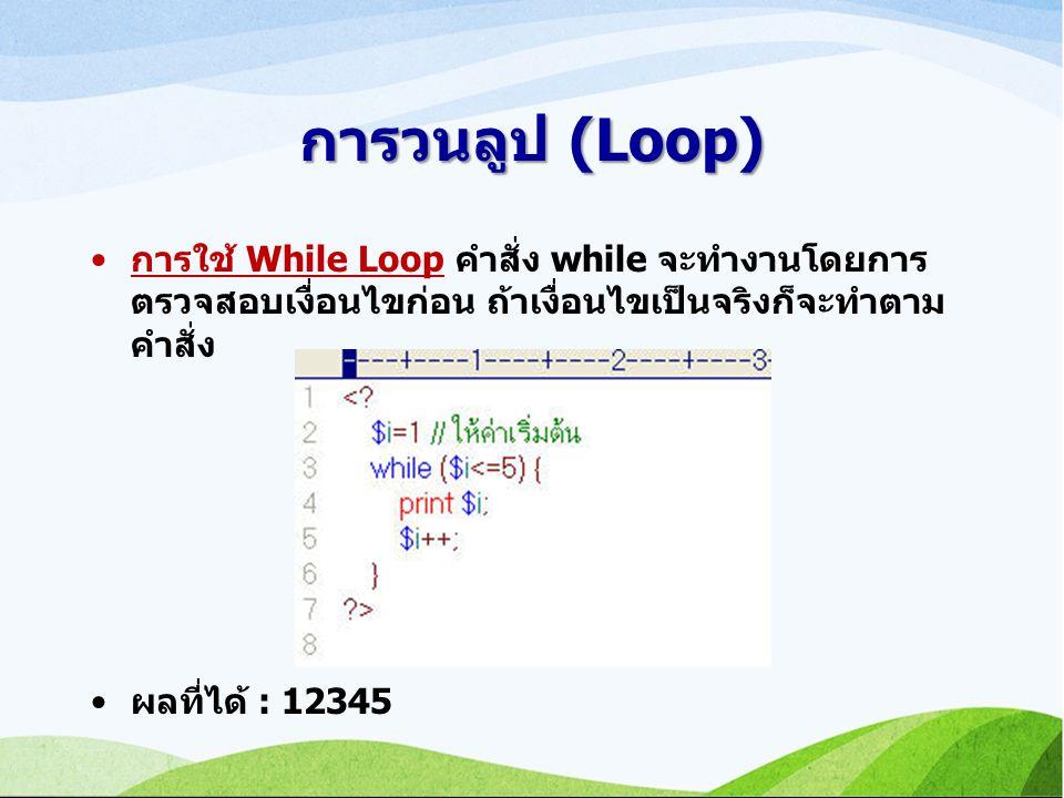 การวนลูป (Loop) การใช้ While Loop คำสั่ง while จะทำงานโดยการ ตรวจสอบเงื่อนไขก่อน ถ้าเงื่อนไขเป็นจริงก็จะทำตาม คำสั่ง ผลที่ได้ : 12345