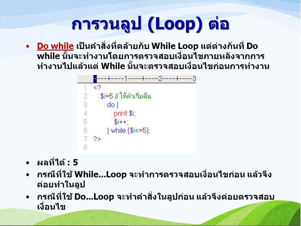 การวนลูป (Loop) ต่อ Do while เป็นคำสั่งที่คล้ายกับ While Loop แต่ต่างกันที่ Do while นั้นจะทำงานโดยการตรวจสอบเงื่อนไขภายหลังจากการ ทำงานไปแล้วแต่ While นั้นจะตรวจสอบเงื่อนไขก่อนการทำงาน ผลที่ได้ : 5 กรณีที่ใช้ While...Loop จะทำการตรวจสอบเงื่อนไขก่อน แล้วจึง ค่อยทำในลูป กรณีที่ใช้ Do...Loop จะทำคำสั่งในลูปก่อน แล้วจึงค่อยตรวจสอบ เงื่อนไข