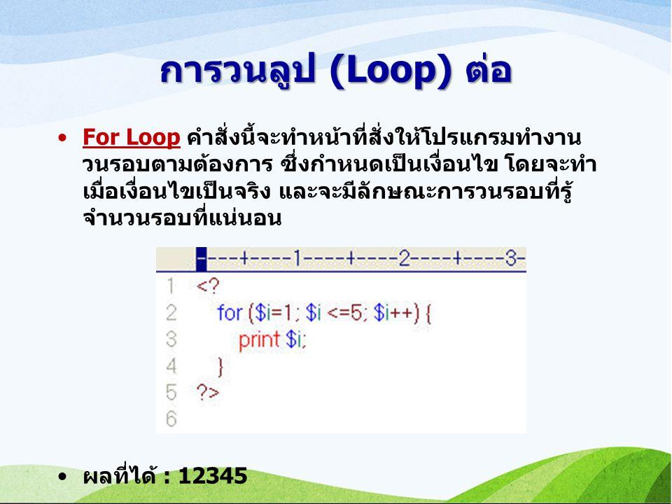 การวนลูป (Loop) ต่อ For Loop คำสั่งนี้จะทำหน้าที่สั่งให้โปรแกรมทำงาน วนรอบตามต้องการ ซึ่งกำหนดเป็นเงื่อนไข โดยจะทำ เมื่อเงื่อนไขเป็นจริง และจะมีลักษณะการวนรอบที่รู้ จำนวนรอบที่แน่นอน ผลที่ได้ : 12345
