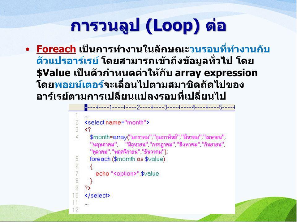 การวนลูป (Loop) ต่อ Foreach เป็นการทำงานในลักษณะวนรอบที่ทำงานกับ ตัวแปรอาร์เรย์ โดยสามารถเข้าถึงข้อมูลทั่วไป โดย $Value เป็นตัวกำหนดค่าให้กับ array expression โดยพอยน์เตอร์จะเลื่อนไปตามสมาชิดถัดไปของ อาร์เรย์ตามการเปลี่ยนแปลงรอบที่เปลี่ยนไป