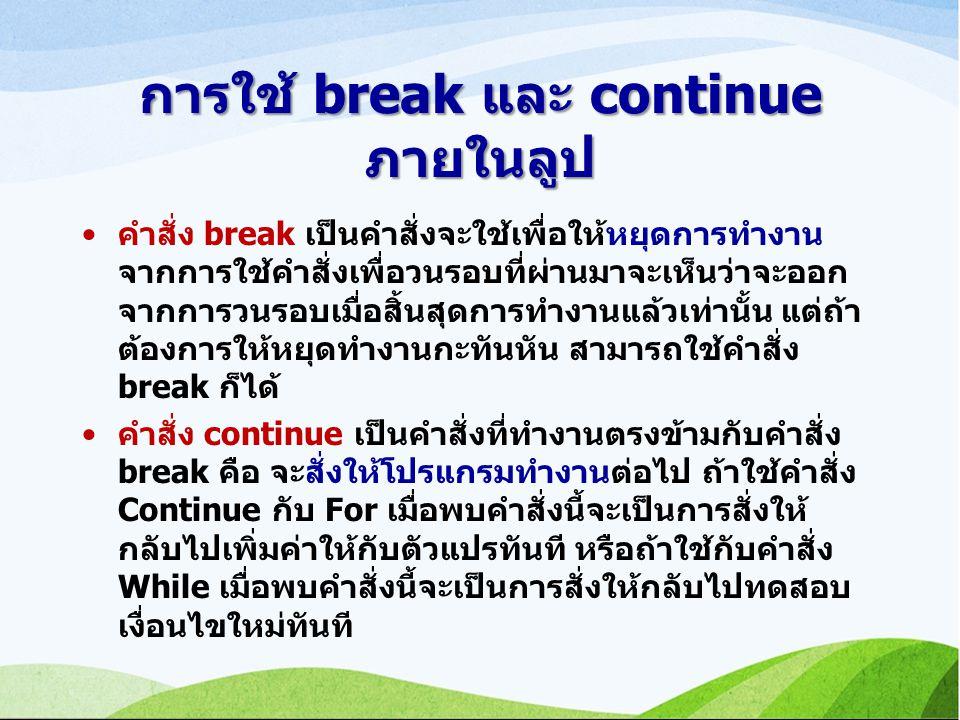 การใช้ break และ continue ภายในลูป คำสั่ง break เป็นคำสั่งจะใช้เพื่อให้หยุดการทำงาน จากการใช้คำสั่งเพื่อวนรอบที่ผ่านมาจะเห็นว่าจะออก จากการวนรอบเมื่อสิ้นสุดการทำงานแล้วเท่านั้น แต่ถ้า ต้องการให้หยุดทำงานกะทันหัน สามารถใช้คำสั่ง break ก็ได้ คำสั่ง continue เป็นคำสั่งที่ทำงานตรงข้ามกับคำสั่ง break คือ จะสั่งให้โปรแกรมทำงานต่อไป ถ้าใช้คำสั่ง Continue กับ For เมื่อพบคำสั่งนี้จะเป็นการสั่งให้ กลับไปเพิ่มค่าให้กับตัวแปรทันที หรือถ้าใช้กับคำสั่ง While เมื่อพบคำสั่งนี้จะเป็นการสั่งให้กลับไปทดสอบ เงื่อนไขใหม่ทันที
