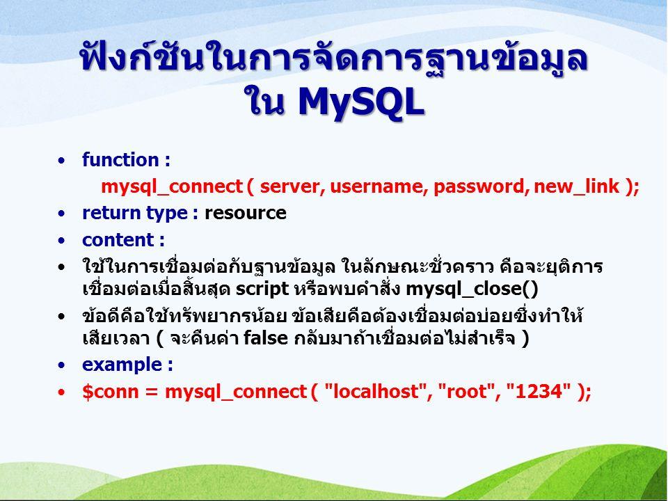 ฟังก์ชันในการจัดการฐานข้อมูล ใน MySQL function : mysql_connect ( server, username, password, new_link ); return type : resource content : ใช้ในการเชื่อมต่อกับฐานข้อมูล ในลักษณะชั่วคราว คือจะยุติการ เชื่อมต่อเมื่อสิ้นสุด script หรือพบคำสั่ง mysql_close() ข้อดีคือใช้ทรัพยากรน้อย ข้อเสียคือต้องเชื่อมต่อบ่อยซึ่งทำให้ เสียเวลา ( จะคืนค่า false กลับมาถ้าเชื่อมต่อไม่สำเร็จ ) example : $conn = mysql_connect ( localhost , root , 1234 );