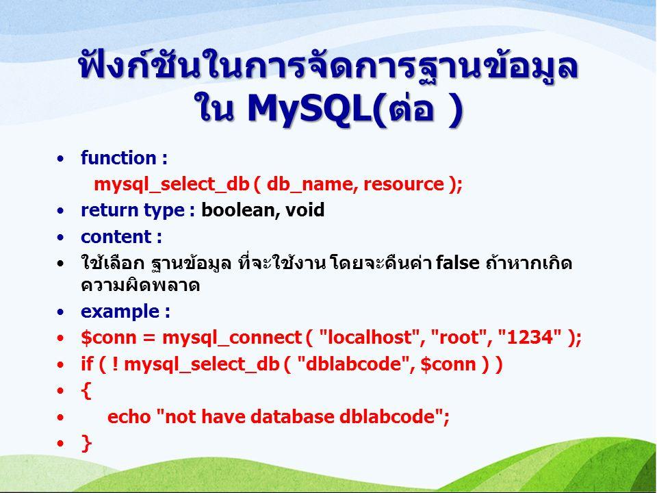 ฟังก์ชันในการจัดการฐานข้อมูล ใน MySQL(ต่อ ) function : mysql_select_db ( db_name, resource ); return type : boolean, void content : ใช้เลือก ฐานข้อมูล ที่จะใช้งาน โดยจะคืนค่า false ถ้าหากเกิด ความผิดพลาด example : $conn = mysql_connect ( localhost , root , 1234 ); if ( .