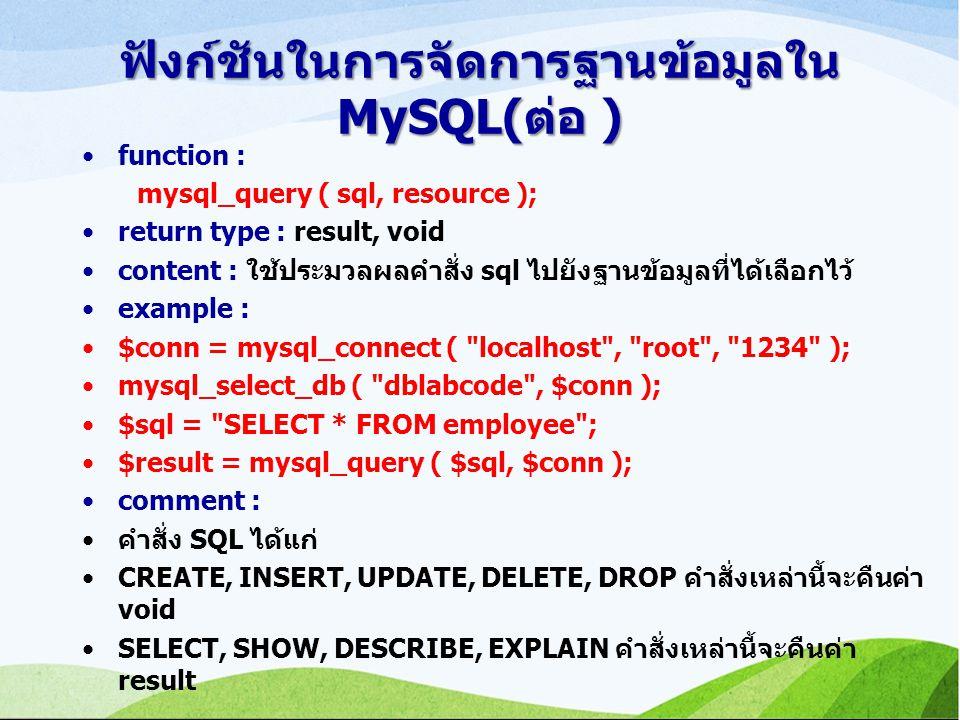 ฟังก์ชันในการจัดการฐานข้อมูลใน MySQL(ต่อ ) function : mysql_query ( sql, resource ); return type : result, void content : ใช้ประมวลผลคำสั่ง sql ไปยังฐานข้อมูลที่ได้เลือกไว้ example : $conn = mysql_connect ( localhost , root , 1234 ); mysql_select_db ( dblabcode , $conn ); $sql = SELECT * FROM employee ; $result = mysql_query ( $sql, $conn ); comment : คำสั่ง SQL ได้แก่ CREATE, INSERT, UPDATE, DELETE, DROP คำสั่งเหล่านี้จะคืนค่า void SELECT, SHOW, DESCRIBE, EXPLAIN คำสั่งเหล่านี้จะคืนค่า result