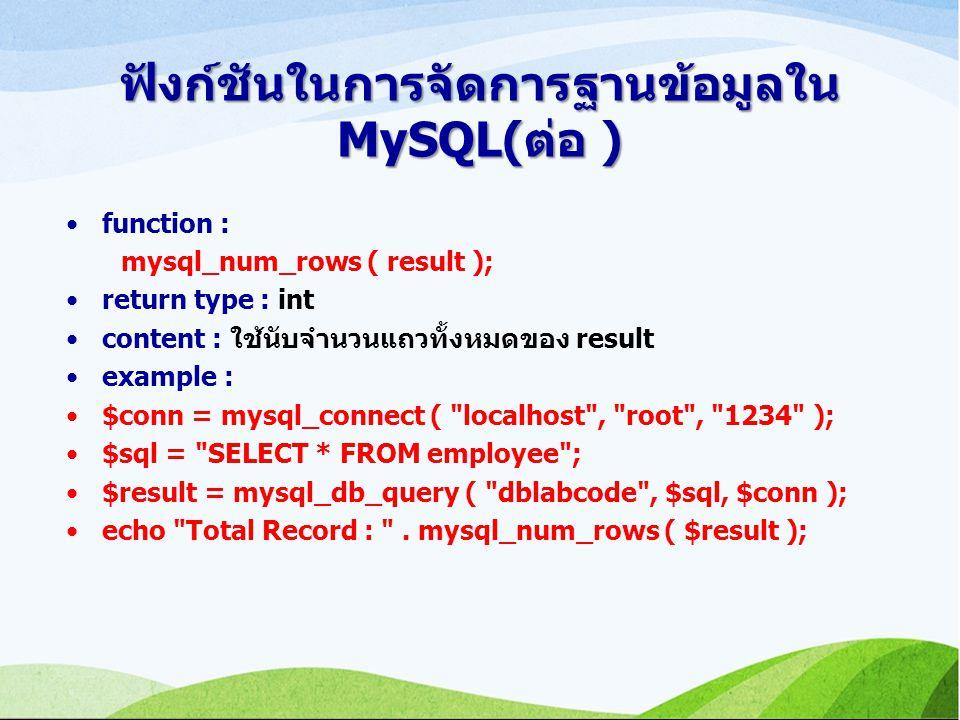 ฟังก์ชันในการจัดการฐานข้อมูลใน MySQL(ต่อ ) function : mysql_num_rows ( result ); return type : int content : ใช้นับจำนวนแถวทั้งหมดของ result example : $conn = mysql_connect ( localhost , root , 1234 ); $sql = SELECT * FROM employee ; $result = mysql_db_query ( dblabcode , $sql, $conn ); echo Total Record : .