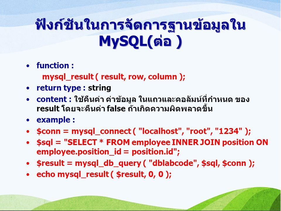 ฟังก์ชันในการจัดการฐานข้อมูลใน MySQL(ต่อ ) function : mysql_result ( result, row, column ); return type : string content : ใช้คืนค่า ค่าข้อมูล ในแถวและคอลัมน์ที่กำหนด ของ result โดยจะคืนค่า false ถ้าเกิดความผิดพลาดขึ้น example : $conn = mysql_connect ( localhost , root , 1234 ); $sql = SELECT * FROM employee INNER JOIN position ON employee.position_id = position.id ; $result = mysql_db_query ( dblabcode , $sql, $conn ); echo mysql_result ( $result, 0, 0 );