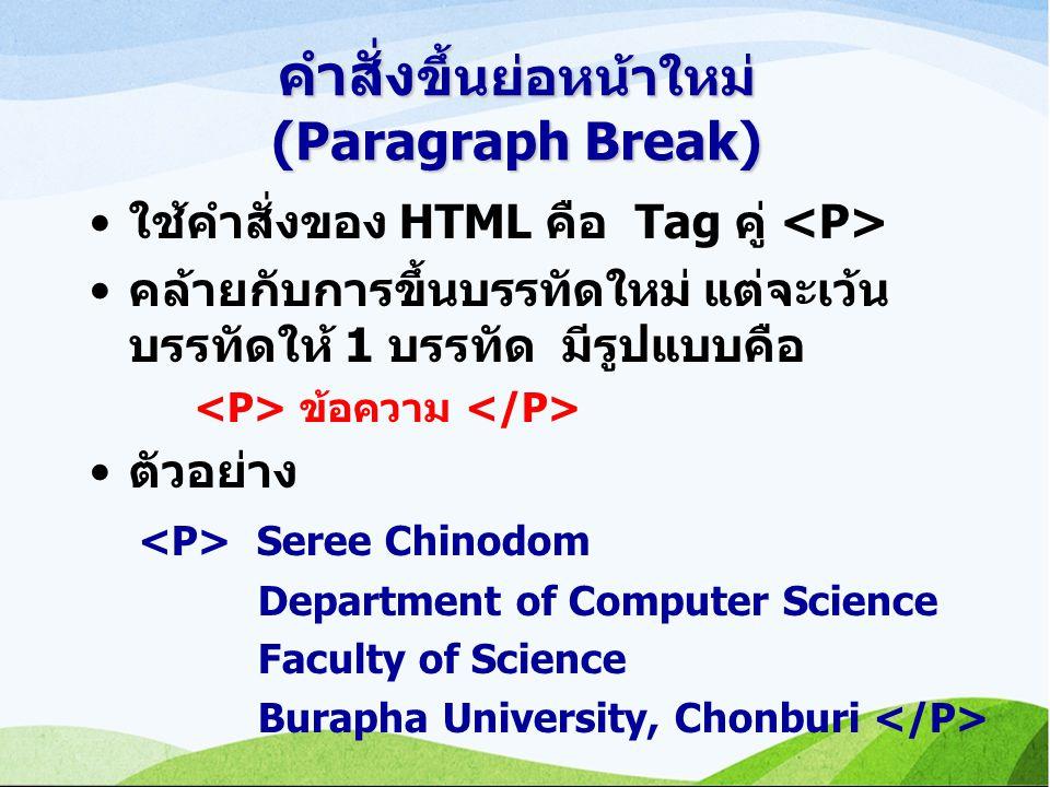 คำสั่ง ขึ้นย่อหน้าใหม่ (Paragraph Break) ใช้คำสั่งของ HTML คือ Tag คู่ คล้ายกับการขึ้นบรรทัดใหม่ แต่จะเว้น บรรทัดให้ 1 บรรทัด มีรูปแบบคือ ข้อความ ตัวอย่าง Seree Chinodom Department of Computer Science Faculty of Science Burapha University, Chonburi