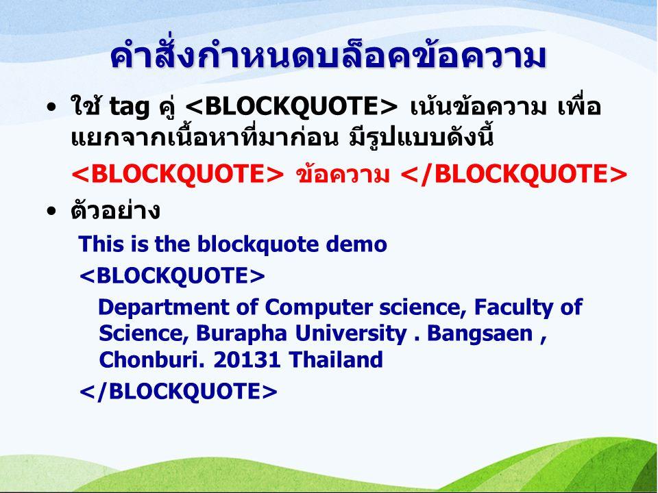 คำสั่งกำหนดบล็อคข้อความ ใช้ tag คู่ เน้นข้อความ เพื่อ แยกจากเนื้อหาที่มาก่อน มีรูปแบบดังนี้ ข้อความ ตัวอย่าง This is the blockquote demo Department of Computer science, Faculty of Science, Burapha University.