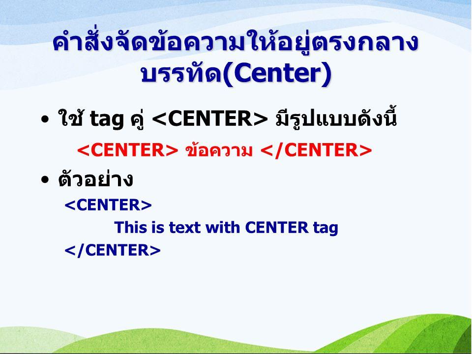 คำสั่งจัดข้อความให้อยู่ตรงกลาง บรรทัด(Center) ใช้ tag คู่ มีรูปแบบดังนี้ ข้อความ ตัวอย่าง This is text with CENTER tag