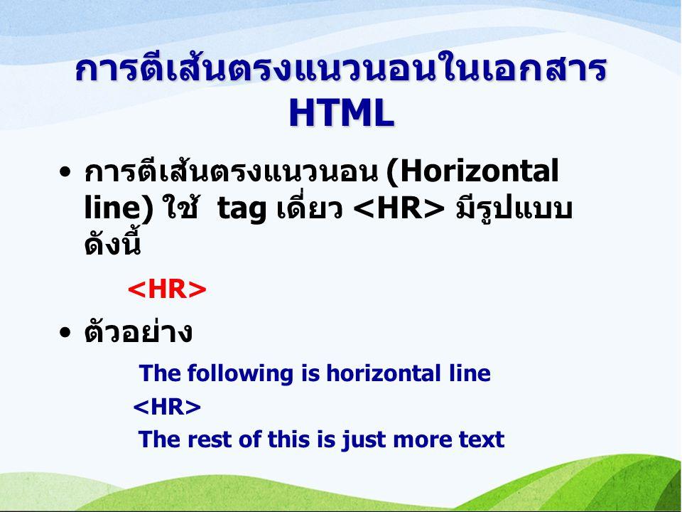 การตีเส้นตรงแนวนอนในเอกสาร HTML การตีเส้นตรงแนวนอน (Horizontal line) ใช้ tag เดี่ยว มีรูปแบบ ดังนี้ ตัวอย่าง The following is horizontal line The rest of this is just more text