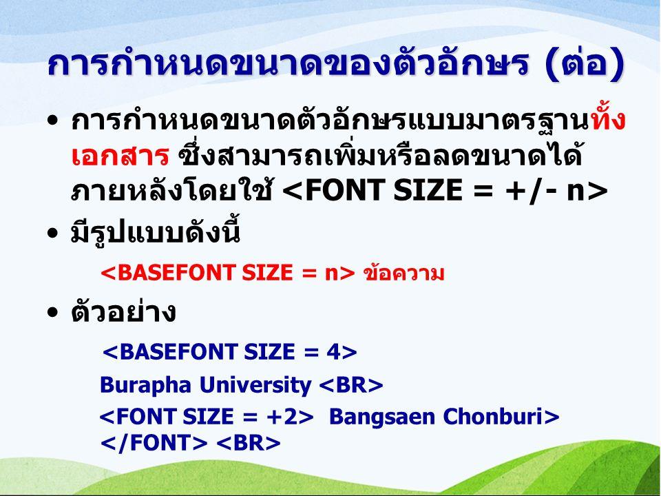 การกำหนดขนาดของตัวอักษร (ต่อ) การกำหนดขนาดตัวอักษรแบบมาตรฐานทั้ง เอกสาร ซึ่งสามารถเพิ่มหรือลดขนาดได้ ภายหลังโดยใช้ มีรูปแบบดังนี้ ข้อความ ตัวอย่าง Burapha University Bangsaen Chonburi>