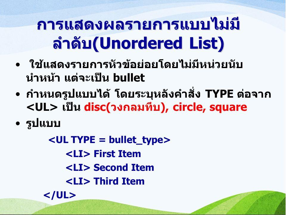 การแสดงผลรายการแบบไม่มี ลำดับ(Unordered List) ใช้แสดงรายการหัวข้อย่อยโดยไม่มีหน่วยนับ นำหน้า แต่จะเป็น bullet กำหนดรูปแบบได้ โดยระบุหลังคำสั่ง TYPE ต่อจาก เป็น disc(วงกลมทึบ), circle, square รูปแบบ First Item Second Item Third Item