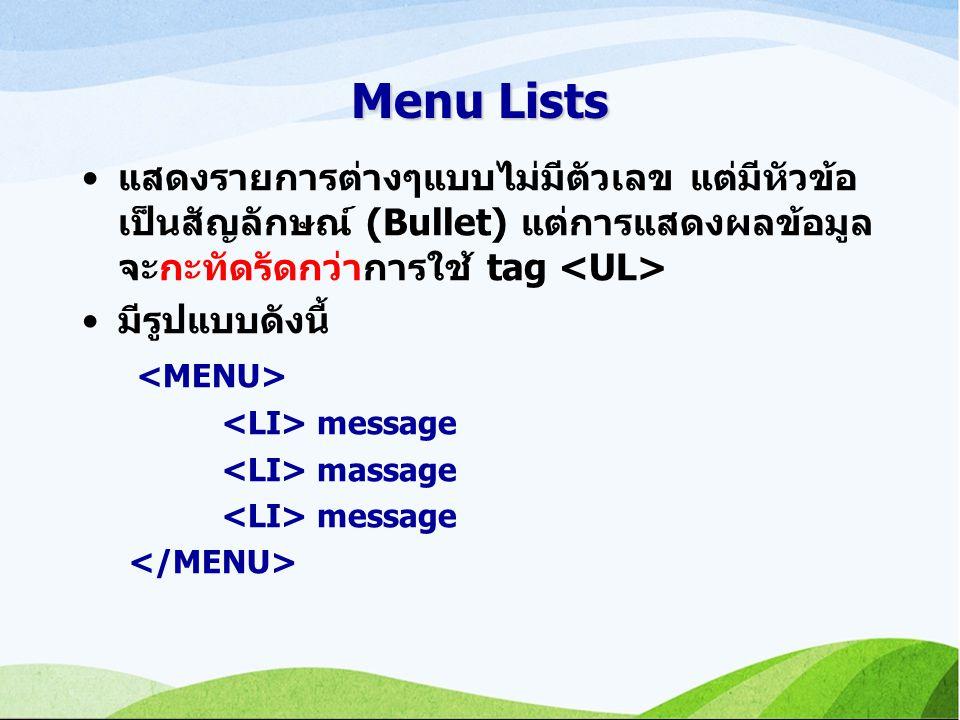 Menu Lists แสดงรายการต่างๆแบบไม่มีตัวเลข แต่มีหัวข้อ เป็นสัญลักษณ์ (Bullet) แต่การแสดงผลข้อมูล จะกะทัดรัดกว่าการใช้ tag มีรูปแบบดังนี้ message massage message