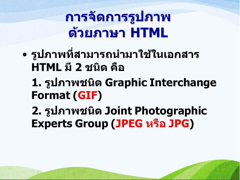 การจัดการรูปภาพ ด้วยภาษา HTML รูปภาพที่สามารถนำมาใช้ในเอกสาร HTML มี 2 ชนิด คือ 1.