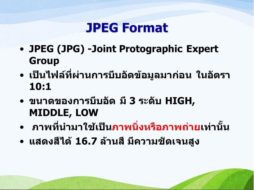 JPEG Format JPEG (JPG) -Joint Protographic Expert Group เป็นไฟล์ที่ผ่านการบีบอัดข้อมูลมาก่อน ในอัตรา 10:1 ขนาดของการบีบอัด มี 3 ระดับ HIGH, MIDDLE, LOW ภาพที่นำมาใช้เป็นภาพนิ่งหรือภาพถ่ายเท่านั้น แสดงสีได้ 16.7 ล้านสี มีความชัดเจนสูง
