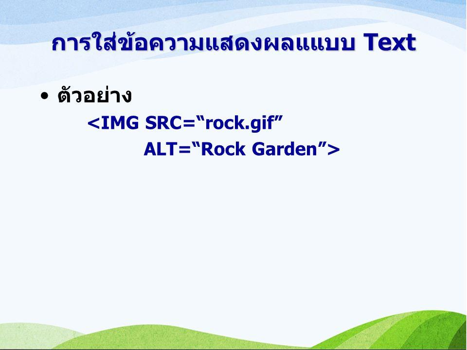การใส่ข้อความแสดงผลแแบบ Text ตัวอย่าง <IMG SRC= rock.gif ALT= Rock Garden >