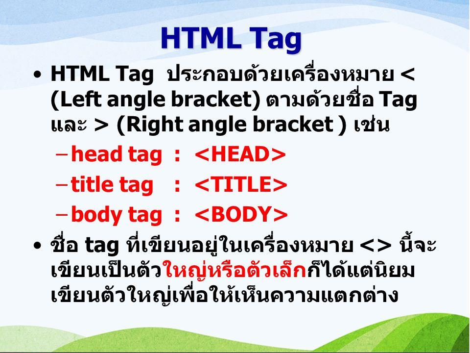 HTML Tag HTML Tag ประกอบด้วยเครื่องหมาย (Right angle bracket ) เช่น –head tag: –title tag: –body tag: ชื่อ tag ที่เขียนอยู่ในเครื่องหมาย <> นี้จะ เขียนเป็นตัวใหญ่หรือตัวเล็กก็ได้แต่นิยม เขียนตัวใหญ่เพื่อให้เห็นความแตกต่าง