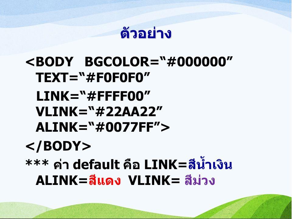 ตัวอย่าง <BODY BGCOLOR= #000000 TEXT= #F0F0F0 LINK= #FFFF00 VLINK= #22AA22 ALINK= #0077FF > *** ค่า default คือ LINK=สีน้ำเงิน ALINK=สีแดง VLINK= สีม่วง