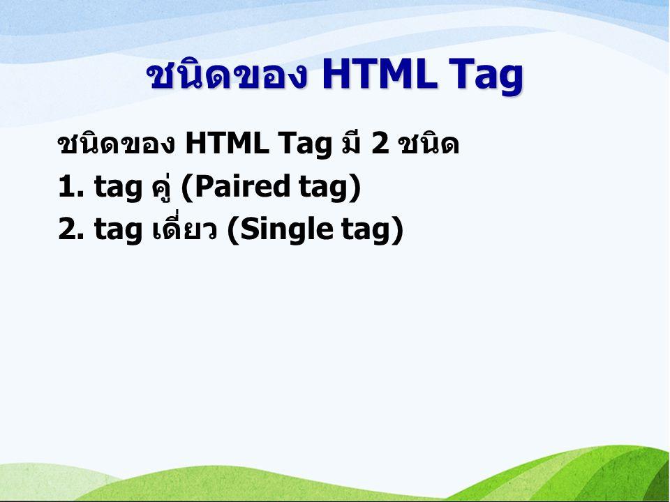 ชนิดของ HTML Tag ชนิดของ HTML Tag มี 2 ชนิด 1. tag คู่ (Paired tag) 2. tag เดี่ยว (Single tag)