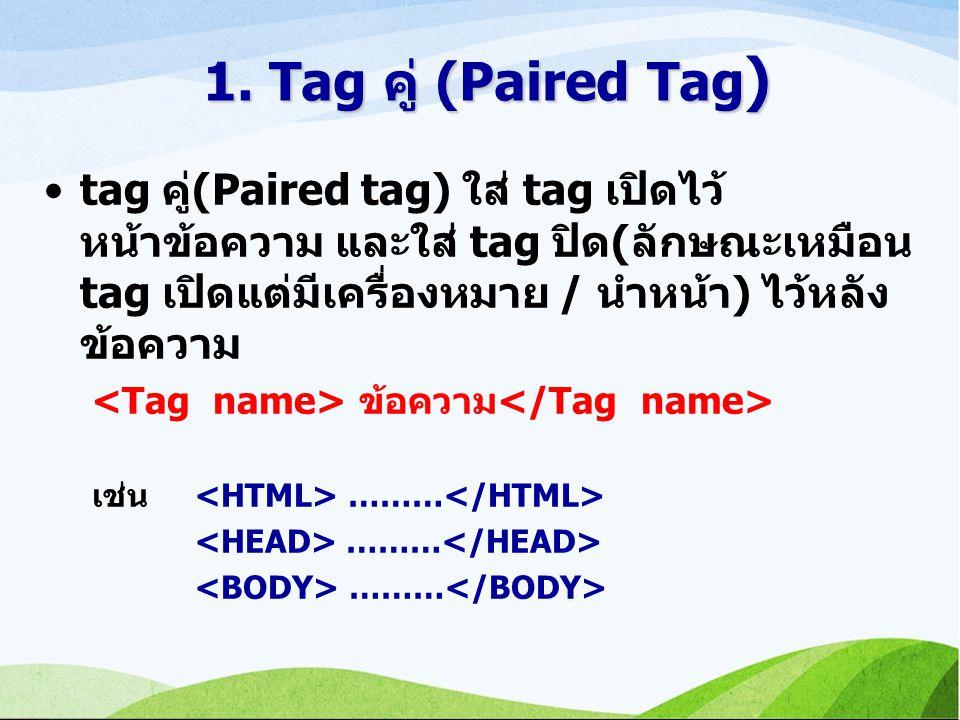 1. Tag คู่ (Paired Tag ) tag คู่(Paired tag) ใส่ tag เปิดไว้ หน้าข้อความ และใส่ tag ปิด(ลักษณะเหมือน tag เปิดแต่มีเครื่องหมาย / นำหน้า) ไว้หลัง ข้อควา
