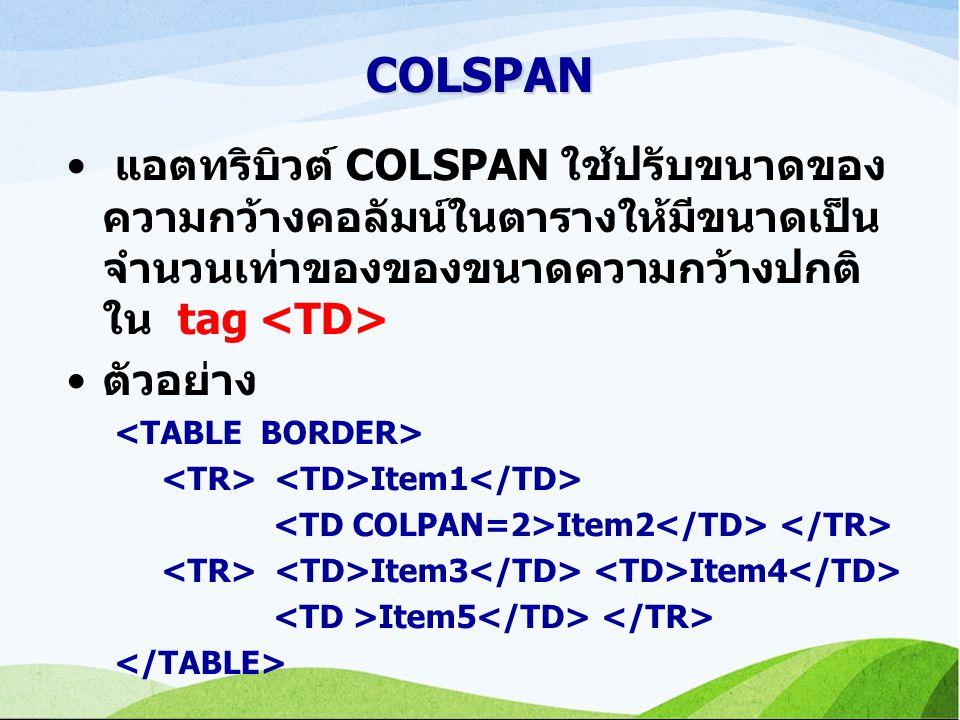 COLSPAN แอตทริบิวต์ COLSPAN ใช้ปรับขนาดของ ความกว้างคอลัมน์ในตารางให้มีขนาดเป็น จำนวนเท่าของของขนาดความกว้างปกติ ใน tag ตัวอย่าง Item1 Item2 Item3 Item4 Item5