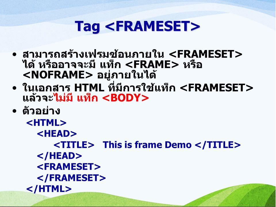 สามารถสร้างเฟรมซ้อนภายใน ได้ หรืออาจจะมี แท็ก หรือ อยู่ภายในได้ ในเอกสาร HTML ที่มีการใช้แท็ก แล้วจะไม่มี แท็ก ตัวอย่าง This is frame Demo Tag Tag