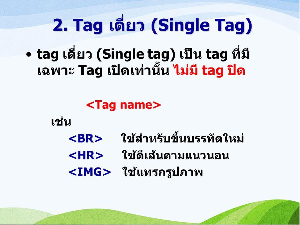 tag เดี่ยว (Single tag) เป็น tag ที่มี เฉพาะ Tag เปิดเท่านั้น ไม่มี tag ปิด เช่น ใช้สำหรับขึ้นบรรทัดใหม่ ใช้ตีเส้นตามแนวนอน ใช้แทรกรูปภาพ 2.