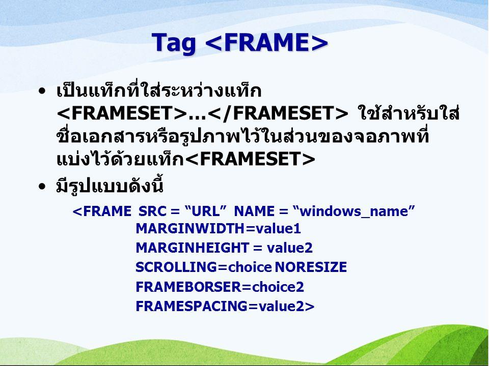 Tag Tag เป็นแท็กที่ใส่ระหว่างแท็ก … ใช้สำหรับใส่ ชื่อเอกสารหรือรูปภาพไว้ในส่วนของจอภาพที่ แบ่งไว้ด้วยแท็ก มีรูปแบบดังนี้ <FRAME SRC = URL NAME = windows_name MARGINWIDTH=value1 MARGINHEIGHT = value2 SCROLLING=choice NORESIZE FRAMEBORSER=choice2 FRAMESPACING=value2>
