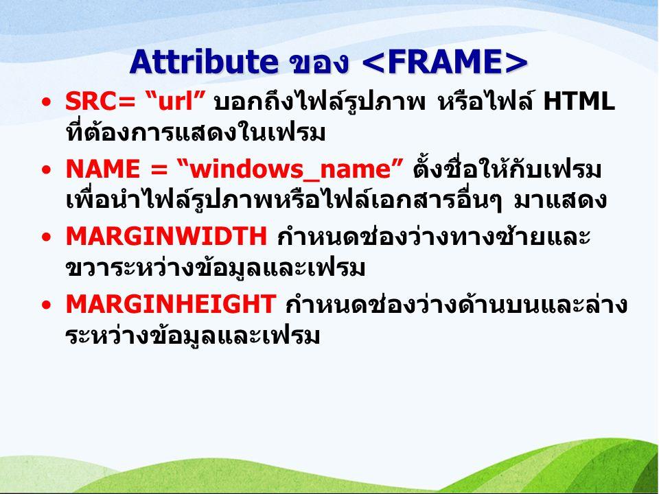 Attribute ของ Attribute ของ SRC= url บอกถึงไฟล์รูปภาพ หรือไฟล์ HTML ที่ต้องการแสดงในเฟรม NAME = windows_name ตั้งชื่อให้กับเฟรม เพื่อนำไฟล์รูปภาพหรือไฟล์เอกสารอื่นๆ มาแสดง MARGINWIDTH กำหนดช่องว่างทางซ้ายและ ขวาระหว่างข้อมูลและเฟรม MARGINHEIGHT กำหนดช่องว่างด้านบนและล่าง ระหว่างข้อมูลและเฟรม