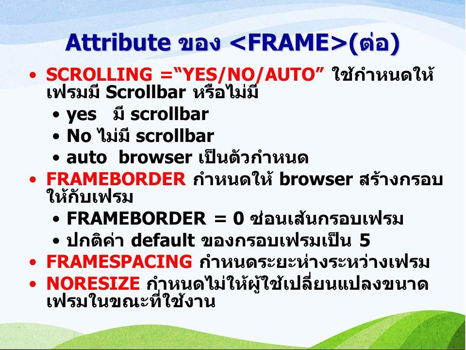 Attribute ของ (ต่อ) SCROLLING = YES/NO/AUTO ใช้กำหนดให้ เฟรมมี Scrollbar หรือไม่มี yes มี scrollbar No ไม่มี scrollbar auto browser เป็นตัวกำหนด FRAMEBORDER กำหนดให้ browser สร้างกรอบ ให้กับเฟรม FRAMEBORDER = 0 ซ่อนเส้นกรอบเฟรม ปกติค่า default ของกรอบเฟรมเป็น 5 FRAMESPACING กำหนดระยะห่างระหว่างเฟรม NORESIZE กำหนดไม่ให้ผู้ใช้เปลี่ยนแปลงขนาด เฟรมในขณะที่ใช้งาน