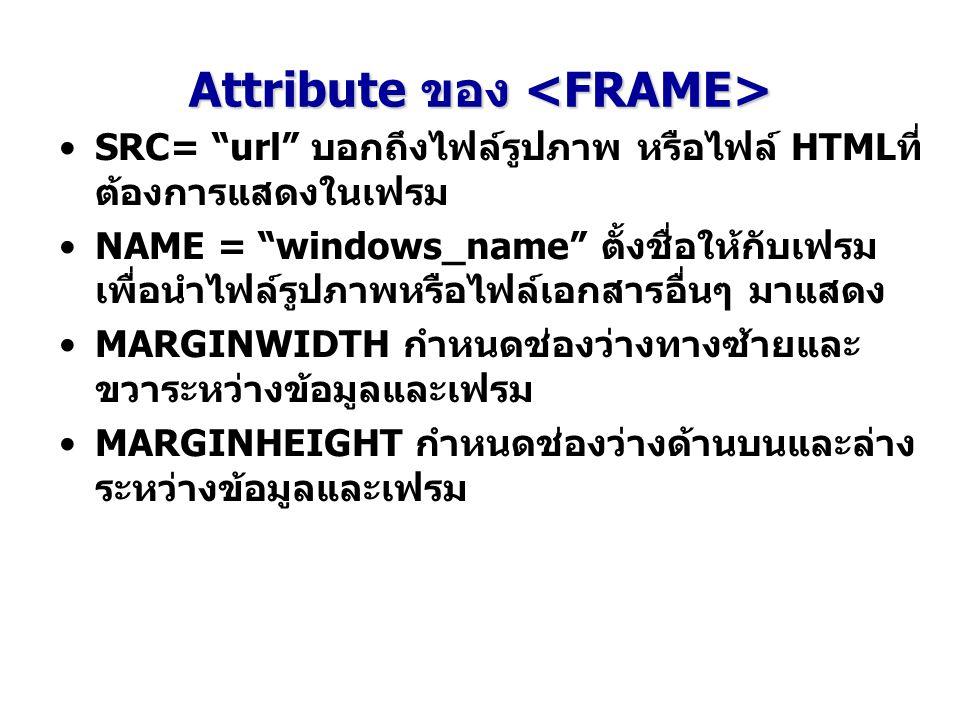 """Attribute ของ Attribute ของ SRC= """"url"""" บอกถึงไฟล์รูปภาพ หรือไฟล์ HTMLที่ ต้องการแสดงในเฟรม NAME = """"windows_name"""" ตั้งชื่อให้กับเฟรม เพื่อนำไฟล์รูปภาพห"""