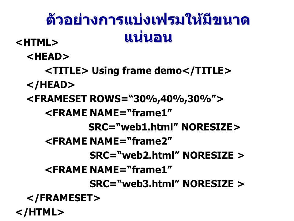 ตัวอย่างการแบ่งเฟรมให้มีขนาด แน่นอน Using frame demo <FRAME NAME= frame1 SRC= web1.html NORESIZE> <FRAME NAME= frame2 SRC= web2.html NORESIZE > <FRAME NAME= frame1 SRC= web3.html NORESIZE >