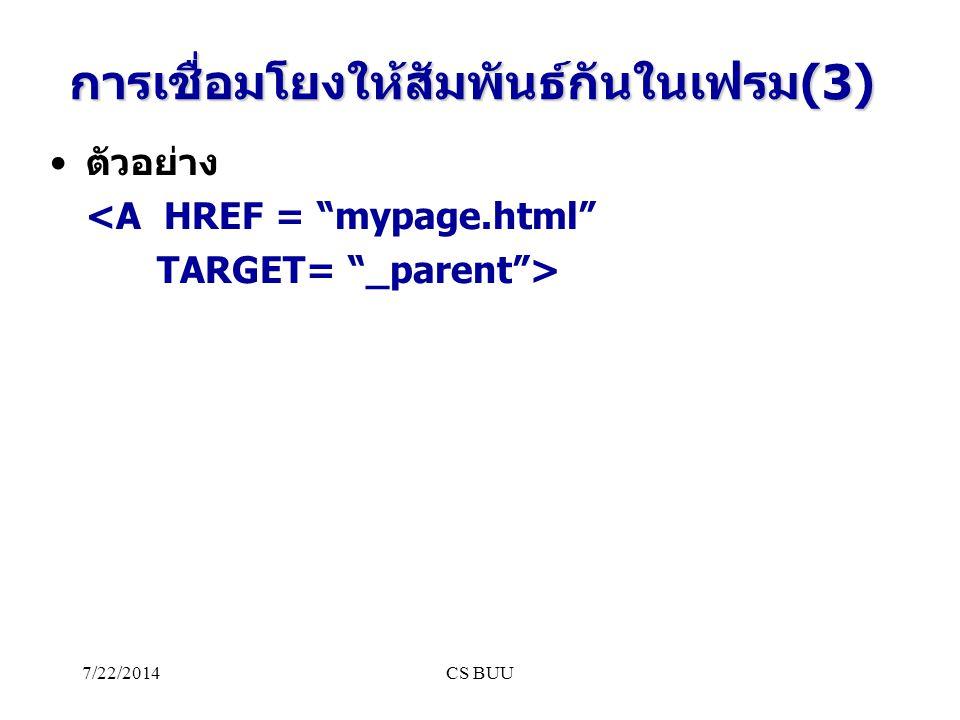7/22/2014CS BUU การเชื่อมโยงให้สัมพันธ์กันในเฟรม(3) ตัวอย่าง <A HREF = mypage.html TARGET= _parent >