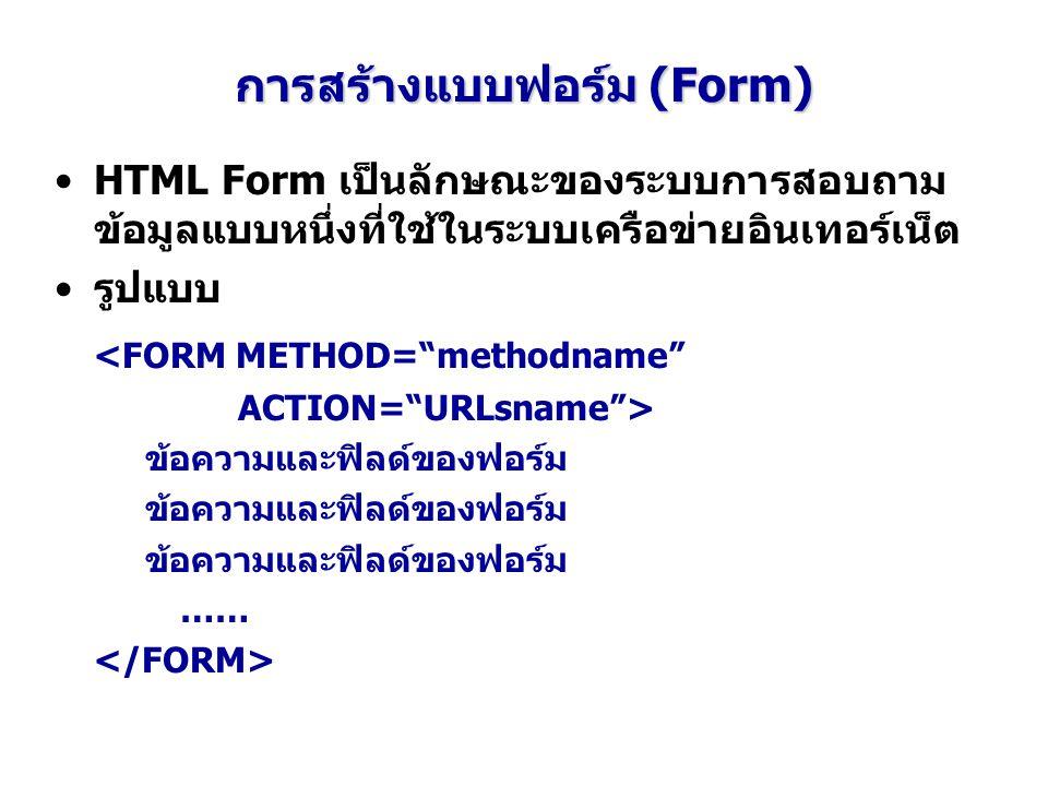 """การสร้างแบบฟอร์ม (Form) HTML Form เป็นลักษณะของระบบการสอบถาม ข้อมูลแบบหนึ่งที่ใช้ในระบบเครือข่ายอินเทอร์เน็ต รูปแบบ <FORM METHOD=""""methodname"""" ACTION="""""""