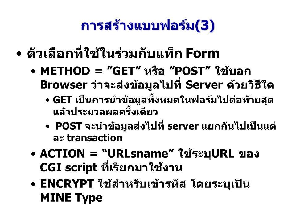 การสร้างแบบฟอร์ม(3) ตัวเลือกที่ใช้ในร่วมกับแท็ก Form METHOD = GET หรือ POST ใช้บอก Browser ว่าจะส่งข้อมูลไปที่ Server ด้วยวิธีใด GET เป็นการนำข้อมูลทั้งหมดในฟอร์มไปต่อท้ายสุด แล้วประมวลผลครั้งเดียว POST จะนำข้อมูลส่งไปที่ server แยกกันไปเป็นแต่ ละ transaction ACTION = URLsname ใช้ระบุURL ของ CGI script ที่เรียกมาใช้งาน ENCRYPT ใช้สำหรับเข้ารหัส โดยระบุเป็น MINE Type