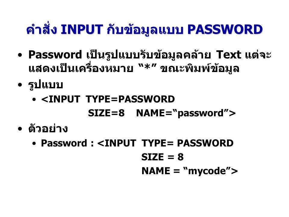 คำสั่ง INPUT กับข้อมูลแบบ PASSWORD Password เป็นรูปแบบรับข้อมูลคล้าย Text แต่จะ แสดงเป็นเครื่องหมาย * ขณะพิมพ์ข้อมูล รูปแบบ <INPUT TYPE=PASSWORD SIZE=8 NAME= password > ตัวอย่าง Password : <INPUT TYPE= PASSWORD SIZE = 8 NAME = mycode >