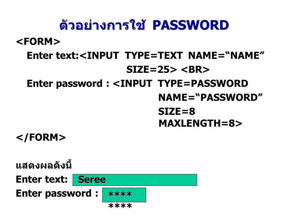"""ตัวอย่างการใช้ PASSWORD Enter text:<INPUT TYPE=TEXT NAME=""""NAME"""" SIZE=25> Enter password : <INPUT TYPE=PASSWORD NAME=""""PASSWORD"""" SIZE=8 MAXLENGTH=8> แสด"""