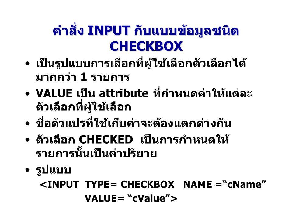 คำสั่ง INPUT กับแบบข้อมูลชนิด CHECKBOX เป็นรูปแบบการเลือกที่ผู้ใช้เลือกตัวเลือกได้ มากกว่า 1 รายการ VALUE เป็น attribute ที่กำหนดค่าให้แต่ละ ตัวเลือกที่ผู้ใช้เลือก ชื่อตัวแปรที่ใช้เก็บค่าจะต้องแตกต่างกัน ตัวเลือก CHECKED เป็นการกำหนดให้ รายการนั้นเป็นค่าปริยาย รูปแบบ <INPUT TYPE= CHECKBOX NAME = cName VALUE= cValue >