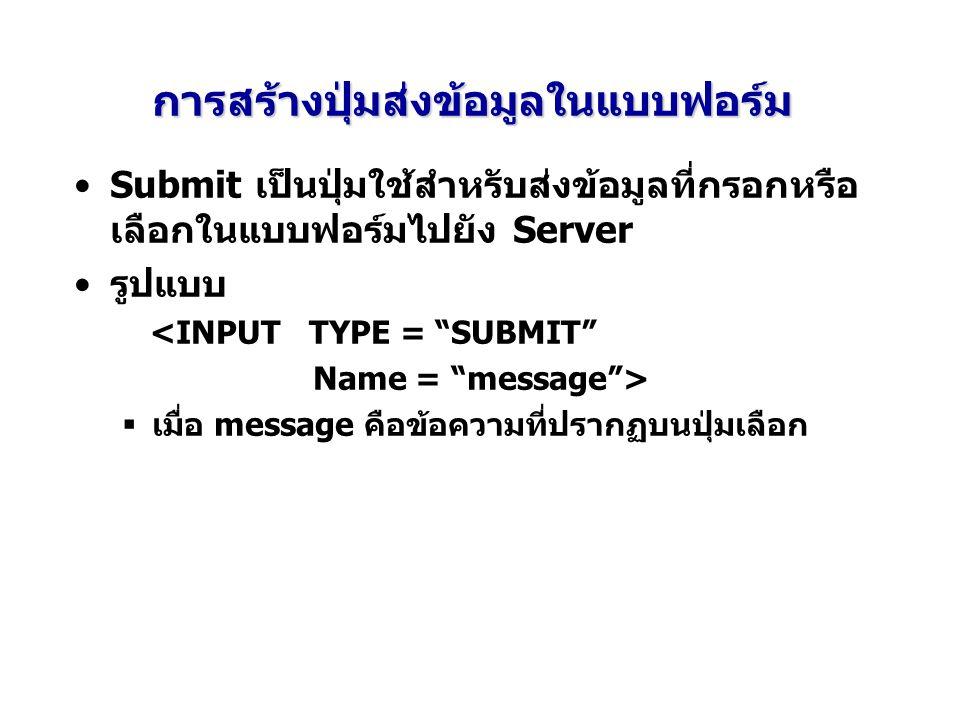 การสร้างปุ่มส่งข้อมูลในแบบฟอร์ม Submit เป็นปุ่มใช้สำหรับส่งข้อมูลที่กรอกหรือ เลือกในแบบฟอร์มไปยัง Server รูปแบบ <INPUT TYPE = SUBMIT Name = message >  เมื่อ message คือข้อความที่ปรากฏบนปุ่มเลือก