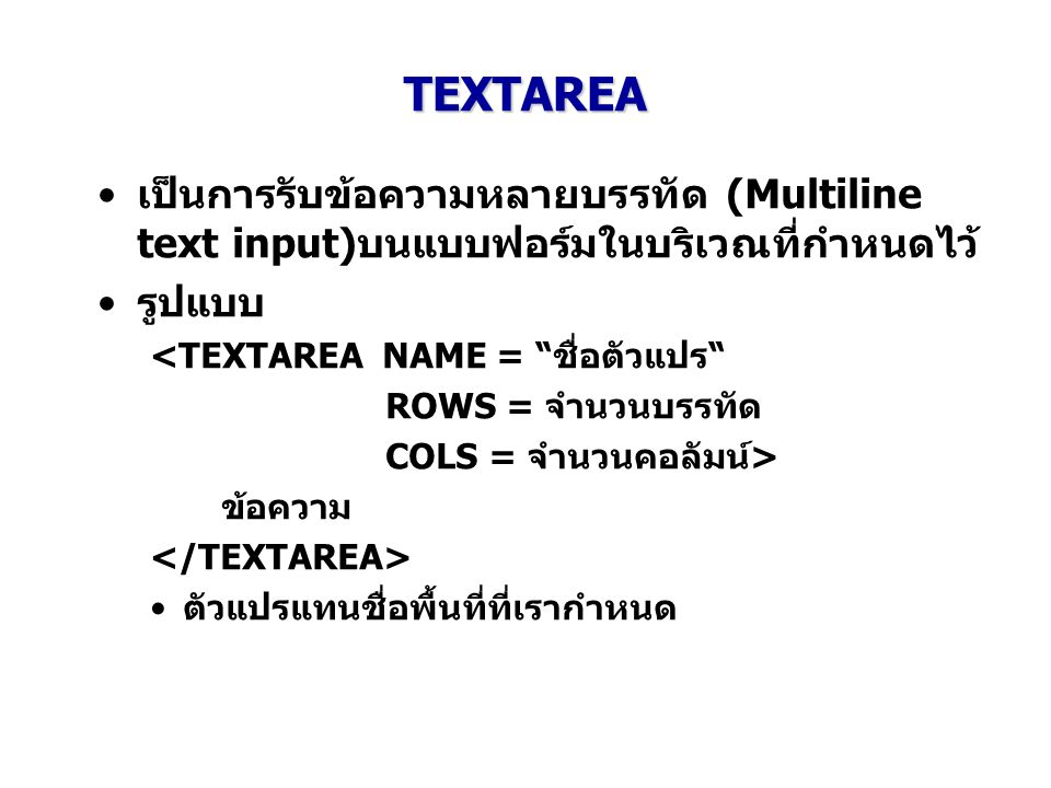 """TEXTAREA เป็นการรับข้อความหลายบรรทัด (Multiline text input)บนแบบฟอร์มในบริเวณที่กำหนดไว้ รูปแบบ <TEXTAREA NAME = """"ชื่อตัวแปร"""" ROWS = จำนวนบรรทัด COLS"""